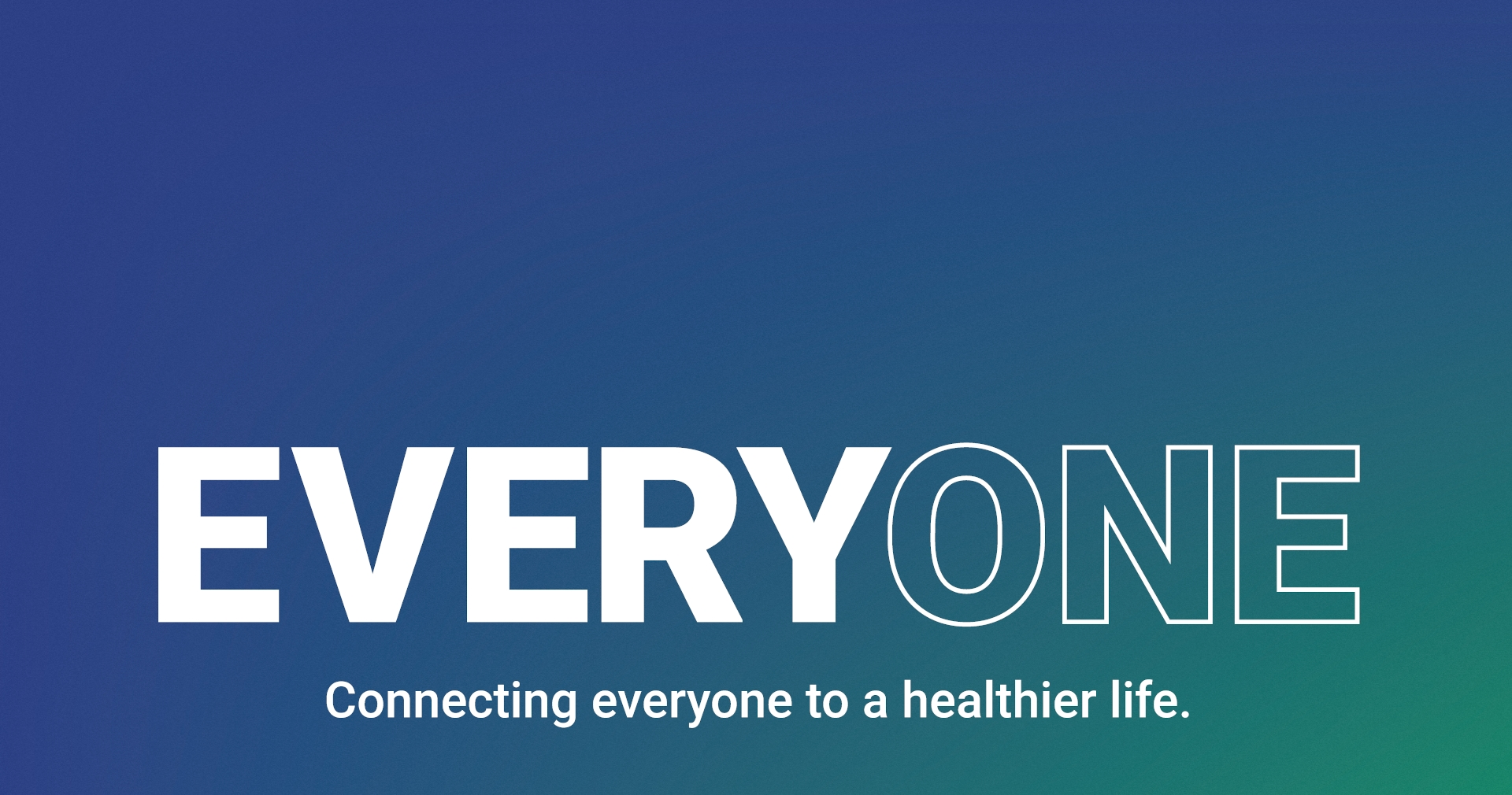 Background image that reads: Everyone - Connecting everyone to a healthier life.